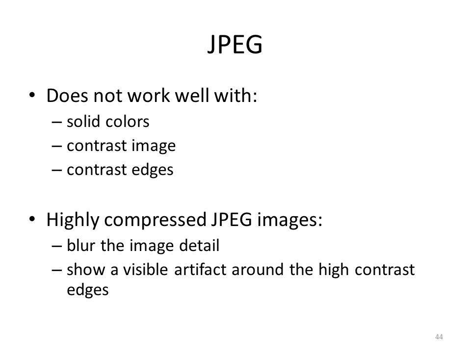 JPEG Does not work well with: – solid colors – contrast image – contrast edges Highly compressed JPEG images: – blur the image detail – show a visible artifact around the high contrast edges 44