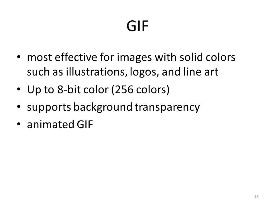 GIF most effective for images with solid colors such as illustrations, logos, and line art Up to 8-bit color (256 colors) supports background transparency animated GIF 46