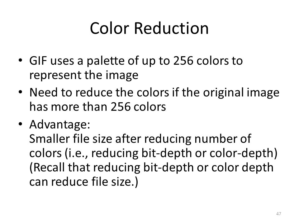 Color Reduction GIF uses a palette of up to 256 colors to represent the image Need to reduce the colors if the original image has more than 256 colors Advantage: Smaller file size after reducing number of colors (i.e., reducing bit-depth or color-depth) (Recall that reducing bit-depth or color depth can reduce file size.) 47
