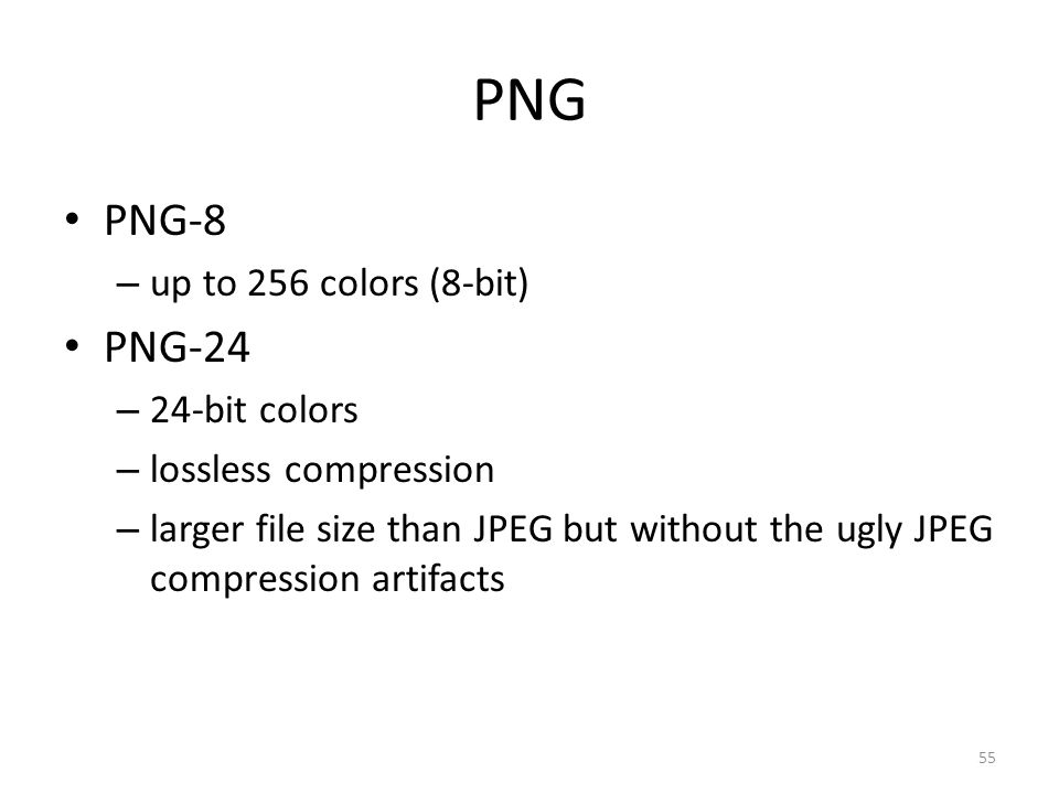 PNG PNG-8 – up to 256 colors (8-bit) PNG-24 – 24-bit colors – lossless compression – larger file size than JPEG but without the ugly JPEG compression artifacts 55