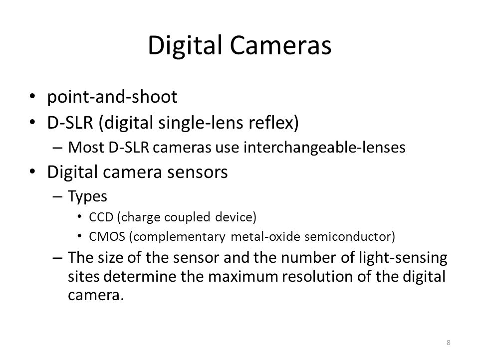 Digital Cameras point-and-shoot D-SLR (digital single-lens reflex) – Most D-SLR cameras use interchangeable-lenses Digital camera sensors – Types CCD (charge coupled device) CMOS (complementary metal-oxide semiconductor) – The size of the sensor and the number of light-sensing sites determine the maximum resolution of the digital camera.