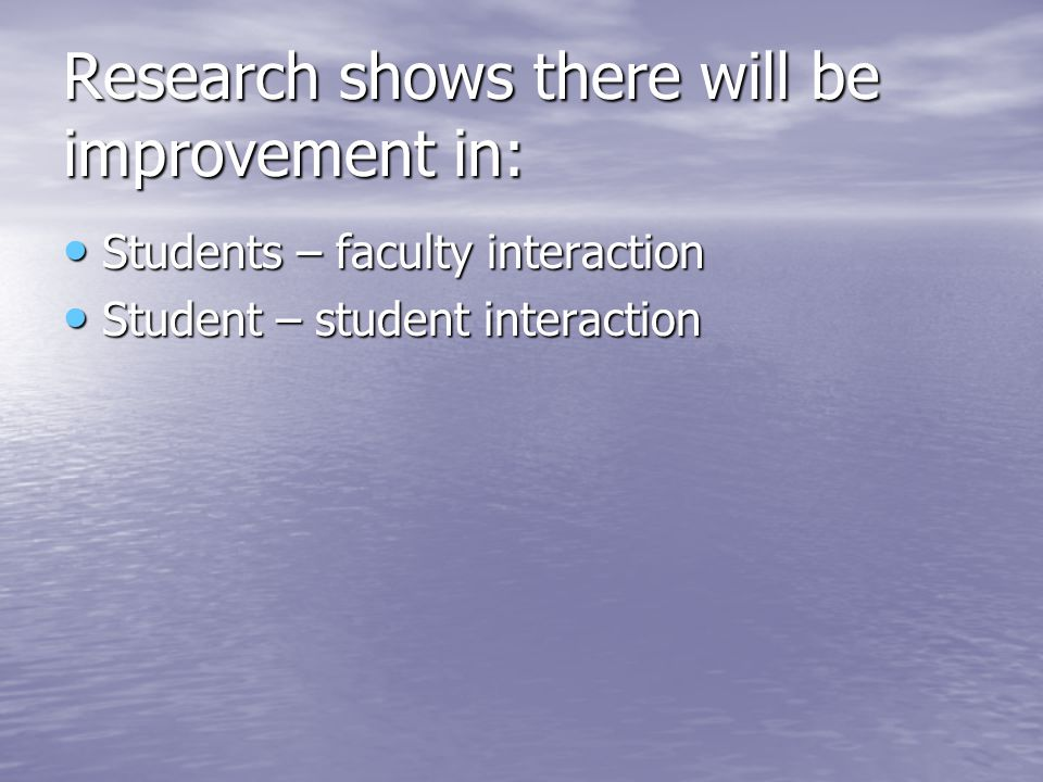 Research shows there will be improvement in: Students – faculty interaction Students – faculty interaction Student – student interaction Student – student interaction