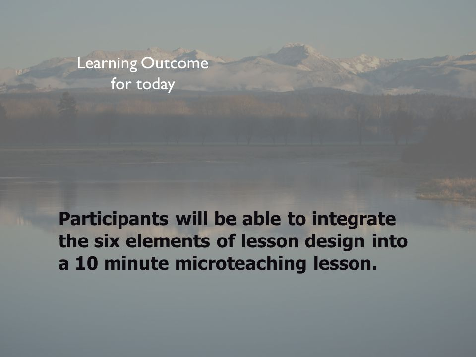 Learning Outcome for today Participants will be able to integrate the six elements of lesson design into a 10 minute microteaching lesson.
