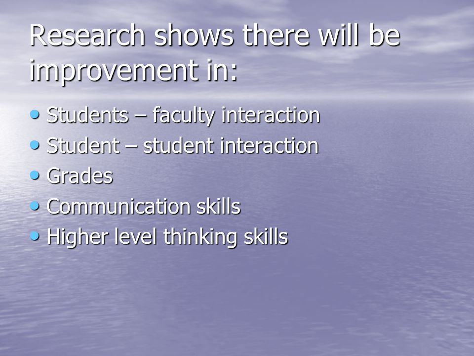 Research shows there will be improvement in: Students – faculty interaction Students – faculty interaction Student – student interaction Student – student interaction Grades Grades Communication skills Communication skills Higher level thinking skills Higher level thinking skills