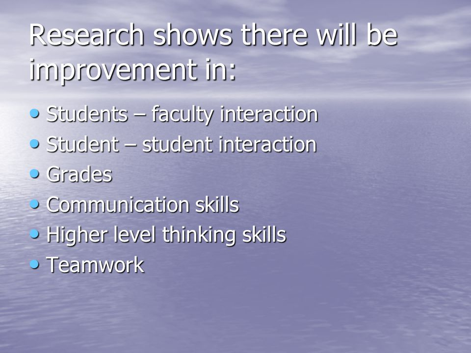 Research shows there will be improvement in: Students – faculty interaction Students – faculty interaction Student – student interaction Student – student interaction Grades Grades Communication skills Communication skills Higher level thinking skills Higher level thinking skills Teamwork Teamwork