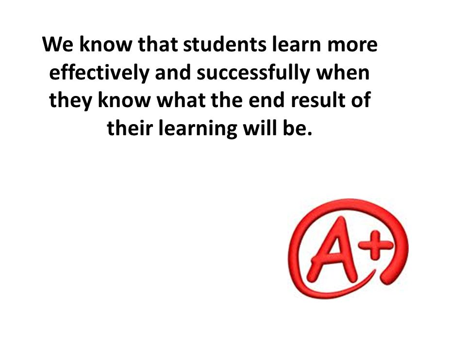 We know that students learn more effectively and successfully when they know what the end result of their learning will be.