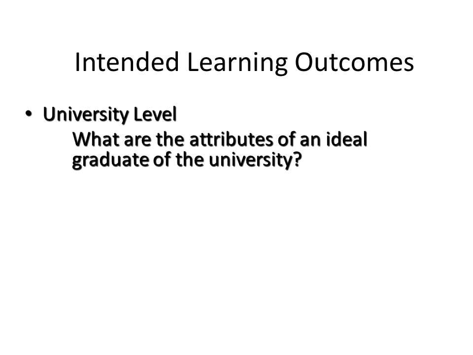 Intended Learning Outcomes University Level University Level What are the attributes of an ideal graduate of the university