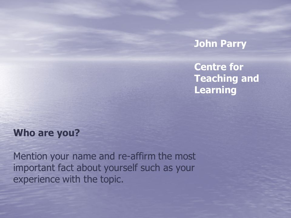 Who are you? Mention your name and re-affirm the most important fact about yourself such as your experience with the topic. John Parry Centre for Teac