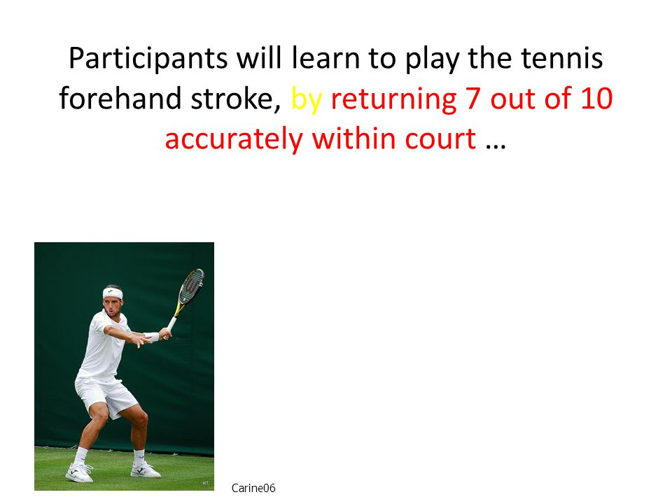 Participants will learn to play the tennis forehand stroke, by returning 7 out of 10 accurately within court … Carine06