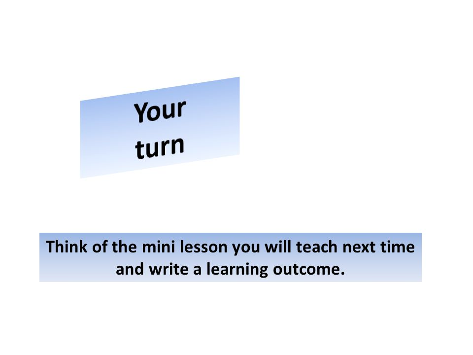 Think of the mini lesson you will teach next time and write a learning outcome.