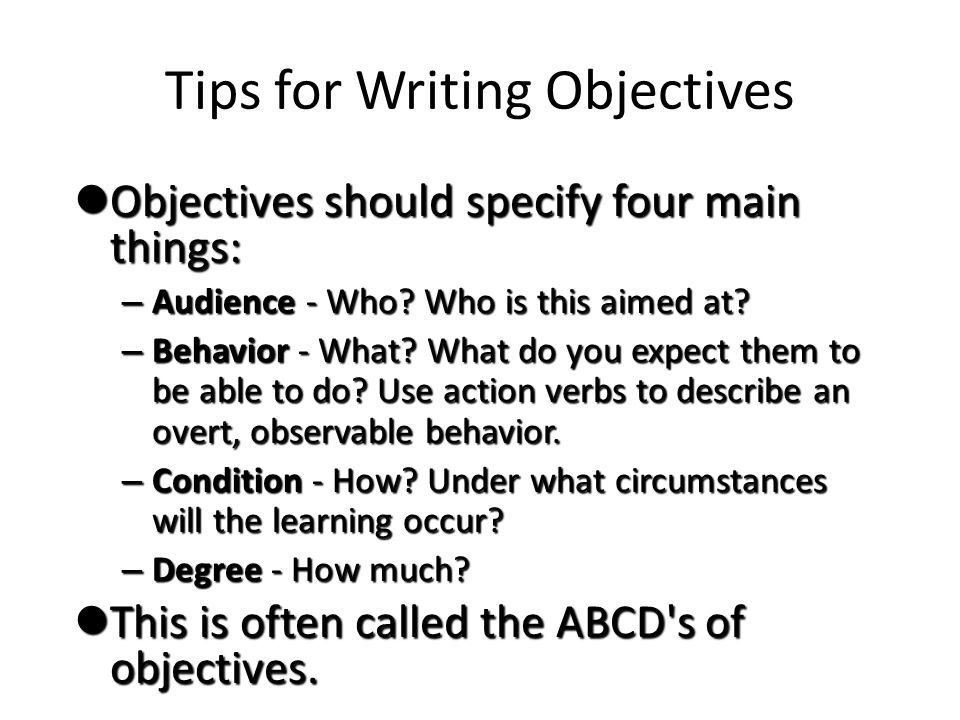 Tips for Writing Objectives Objectives should specify four main things: Objectives should specify four main things: – Audience - Who.