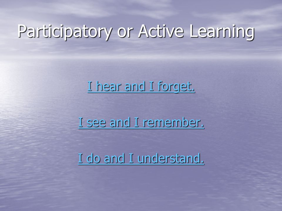 Participatory or Active Learning I hear and I forget.