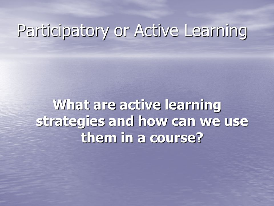 Participatory or Active Learning What are active learning strategies and how can we use them in a course?