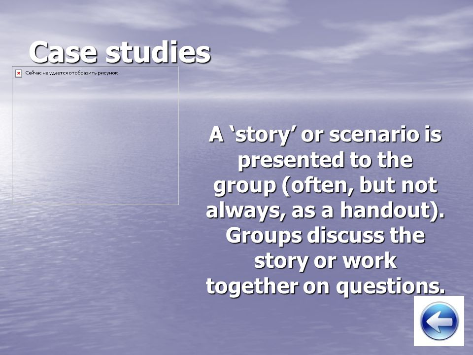 Case studies A 'story' or scenario is presented to the group (often, but not always, as a handout).