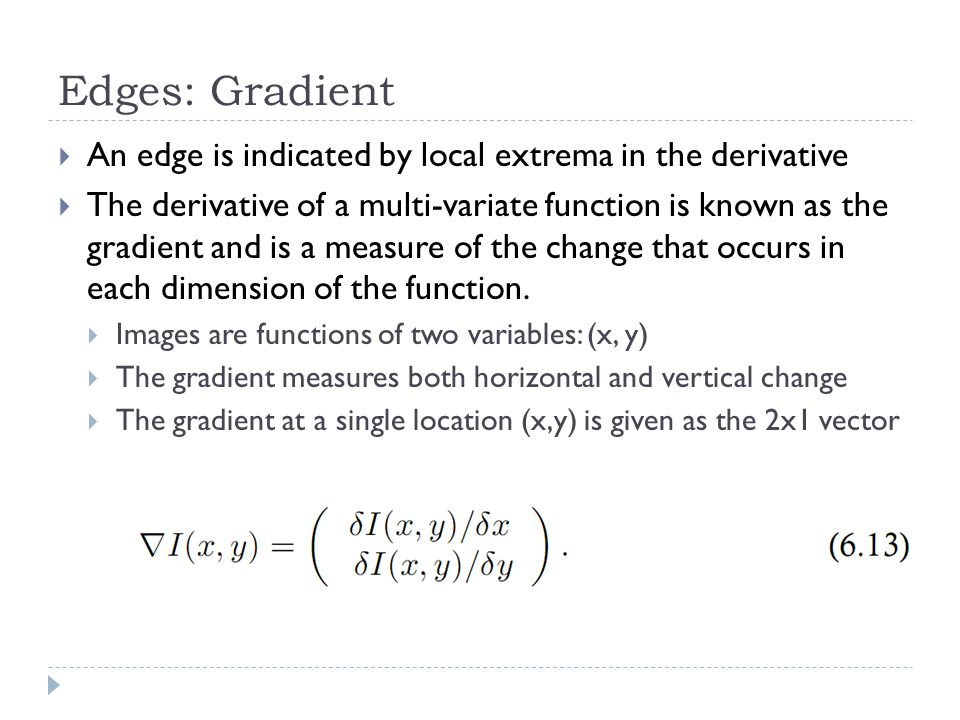 Edges: Gradient  An edge is indicated by local extrema in the derivative  The derivative of a multi-variate function is known as the gradient and is a measure of the change that occurs in each dimension of the function.