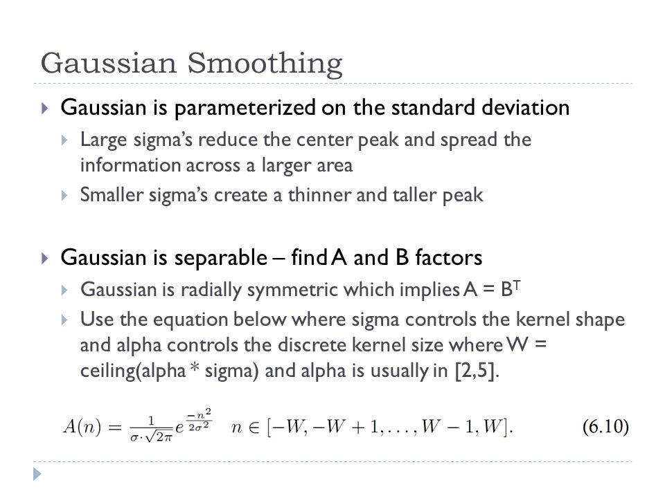 Gaussian Smoothing  Gaussian is parameterized on the standard deviation  Large sigma's reduce the center peak and spread the information across a larger area  Smaller sigma's create a thinner and taller peak  Gaussian is separable – find A and B factors  Gaussian is radially symmetric which implies A = B T  Use the equation below where sigma controls the kernel shape and alpha controls the discrete kernel size where W = ceiling(alpha * sigma) and alpha is usually in [2,5].