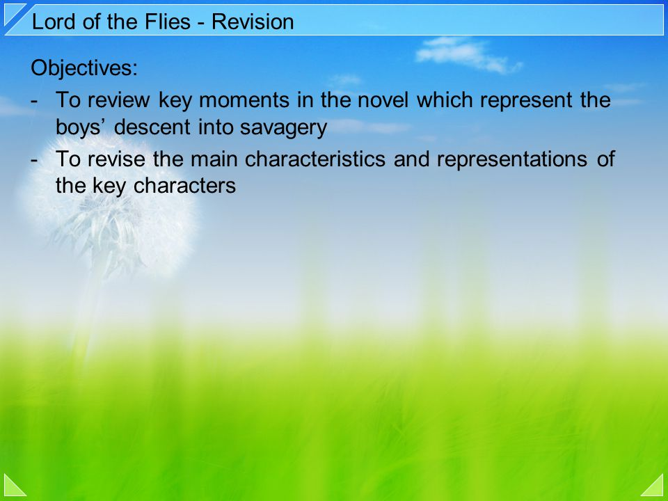 Lord of the Flies - Revision Objectives: -To review key moments in the novel which represent the boys' descent into savagery -To revise the main chara