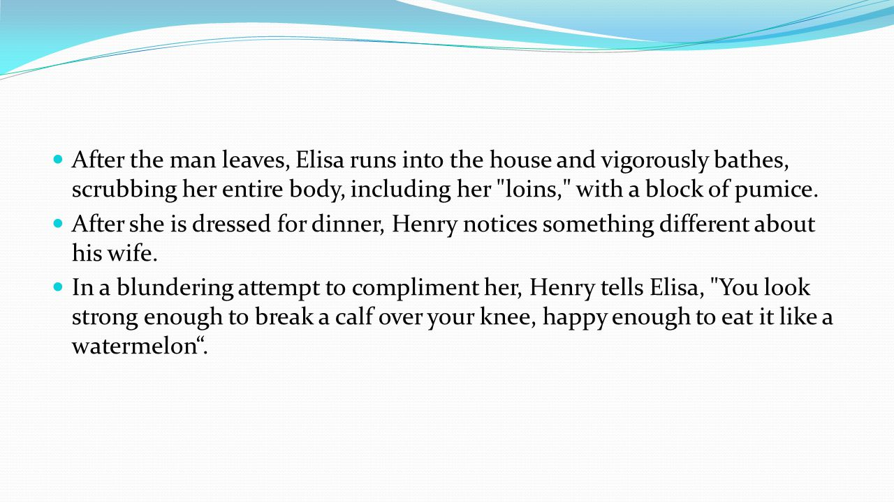 After the man leaves, Elisa runs into the house and vigorously bathes, scrubbing her entire body, including her loins, with a block of pumice.