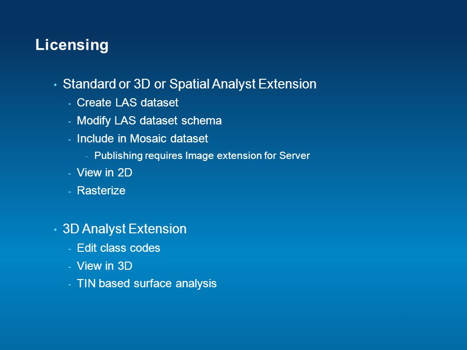 Licensing Standard or 3D or Spatial Analyst Extension - Create LAS dataset - Modify LAS dataset schema - Include in Mosaic dataset - Publishing requir