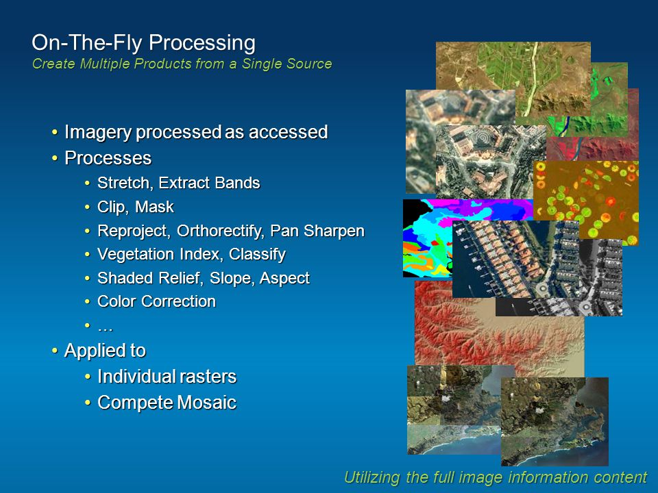 On-The-Fly Processing Create Multiple Products from a Single Source Utilizing the full image information content Imagery processed as accessedImagery