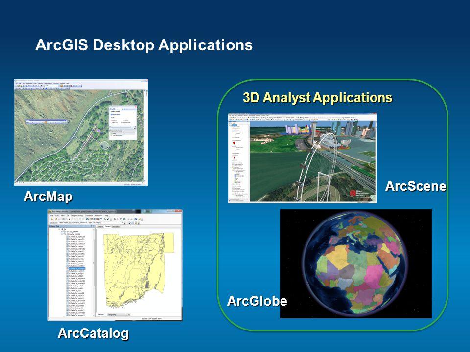 ArcGIS Desktop Applications ArcCatalog ArcGlobe ArcScene ArcMap 3D Analyst Applications