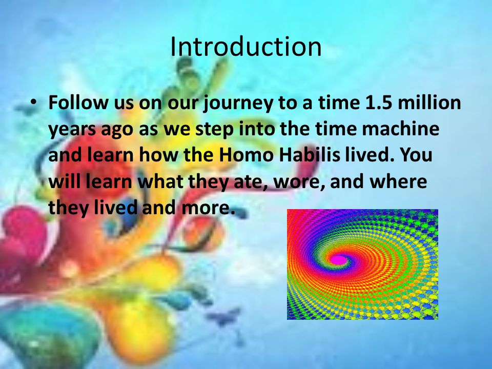 Introduction Follow us on our journey to a time 1.5 million years ago as we step into the time machine and learn how the Homo Habilis lived.