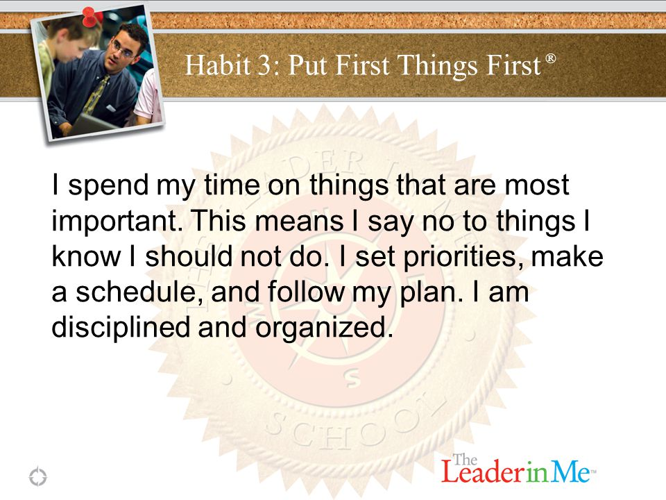 Habit 3: Put First Things First ® I spend my time on things that are most important.