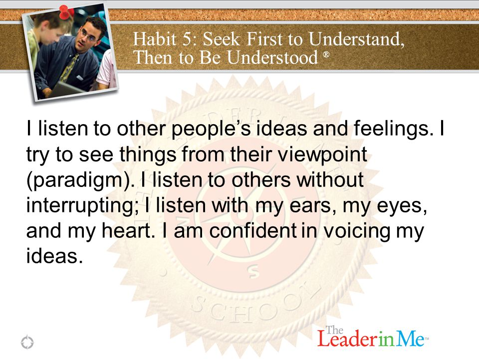 Habit 5: Seek First to Understand, Then to Be Understood ® I listen to other people's ideas and feelings.