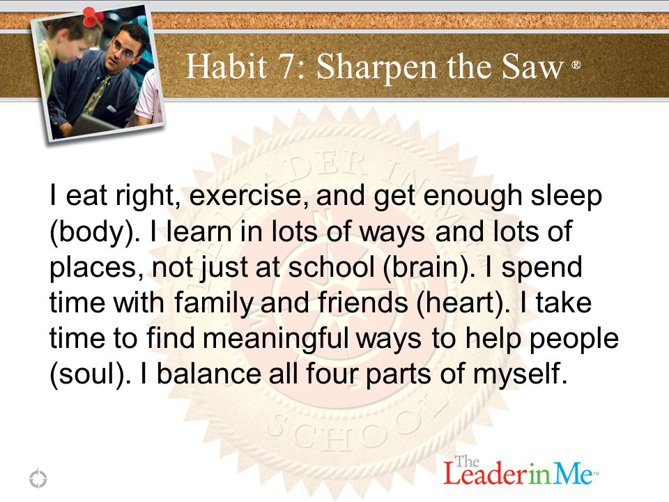 Habit 7: Sharpen the Saw ® I eat right, exercise, and get enough sleep (body).