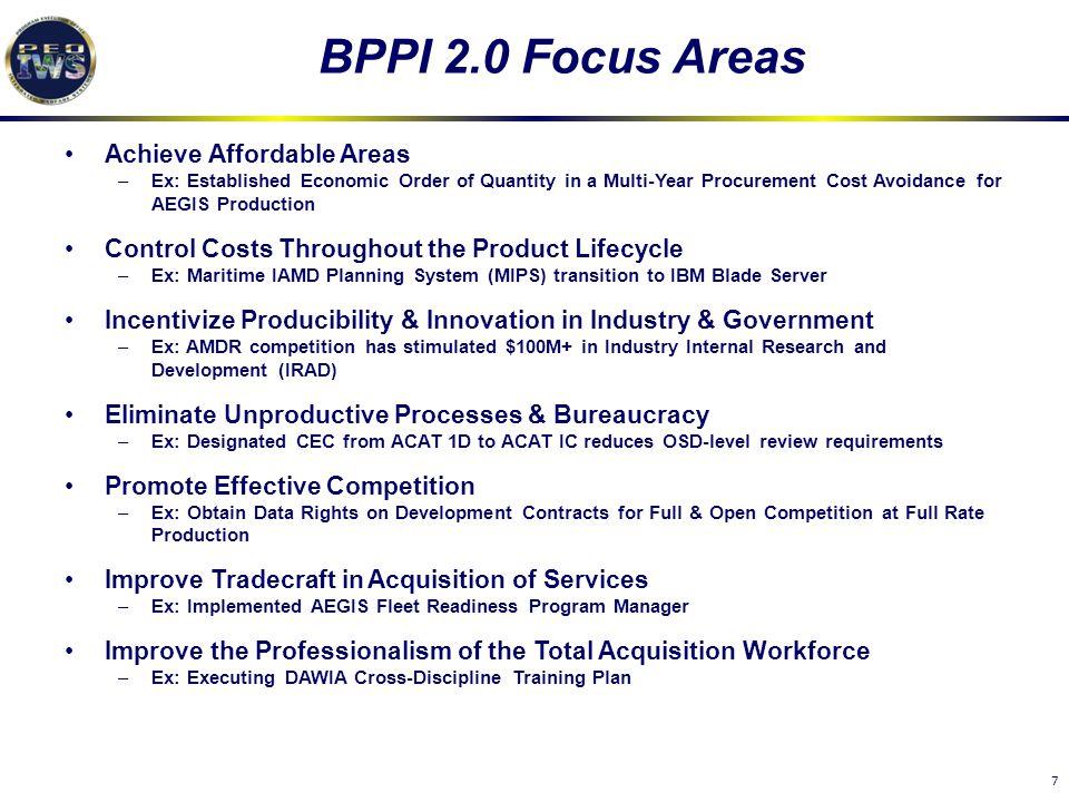7 BPPI 2.0 Focus Areas Achieve Affordable Areas –Ex: Established Economic Order of Quantity in a Multi-Year Procurement Cost Avoidance for AEGIS Produ