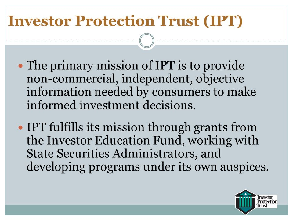 Investor Protection Trust (IPT) The primary mission of IPT is to provide non-commercial, independent, objective information needed by consumers to mak