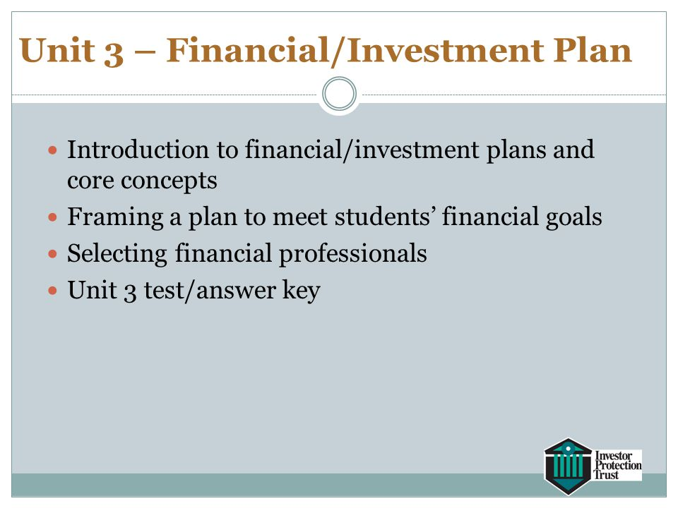 Unit 3 – Financial/Investment Plan Introduction to financial/investment plans and core concepts Framing a plan to meet students' financial goals Selec