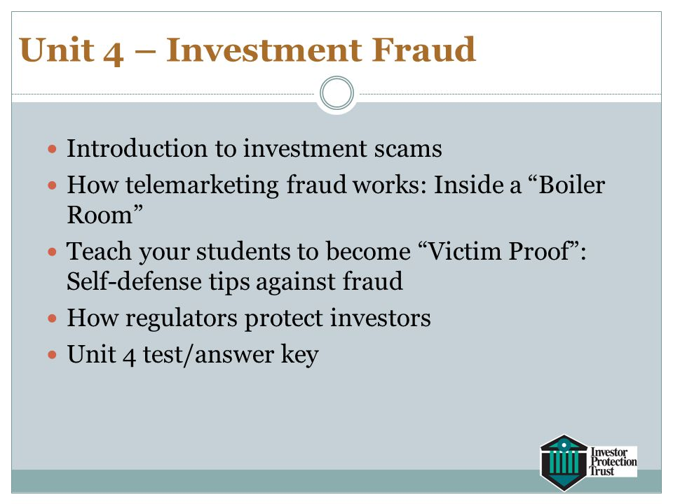 "Unit 4 – Investment Fraud Introduction to investment scams How telemarketing fraud works: Inside a ""Boiler Room"" Teach your students to become ""Victim"