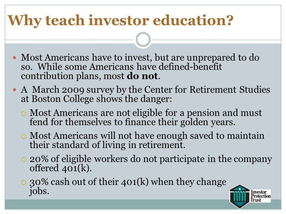 Why teach investor education? Most Americans have to invest, but are unprepared to do so. While some Americans have defined-benefit contribution plans