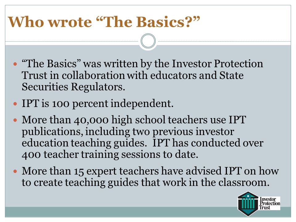 "Who wrote ""The Basics?"" ""The Basics"" was written by the Investor Protection Trust in collaboration with educators and State Securities Regulators. IPT"