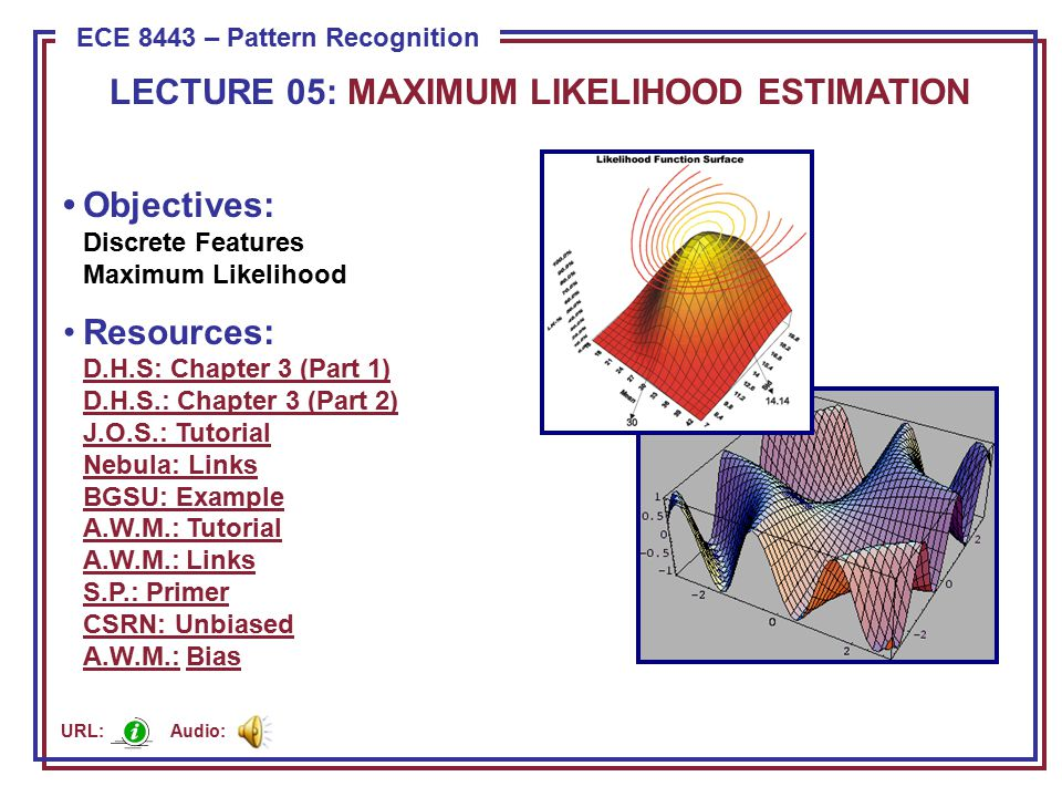 ECE 8443 – Pattern Recognition LECTURE 05: MAXIMUM LIKELIHOOD ESTIMATION Objectives: Discrete Features Maximum Likelihood Resources: D.H.S: Chapter 3 (Part 1) D.H.S.: Chapter 3 (Part 2) J.O.S.: Tutorial Nebula: Links BGSU: Example A.W.M.: Tutorial A.W.M.: Links S.P.: Primer CSRN: Unbiased A.W.M.: Bias D.H.S: Chapter 3 (Part 1) D.H.S.: Chapter 3 (Part 2) J.O.S.: Tutorial Nebula: Links BGSU: Example A.W.M.: Tutorial A.W.M.: Links S.P.: Primer CSRN: Unbiased A.W.M.:Bias Audio: URL: