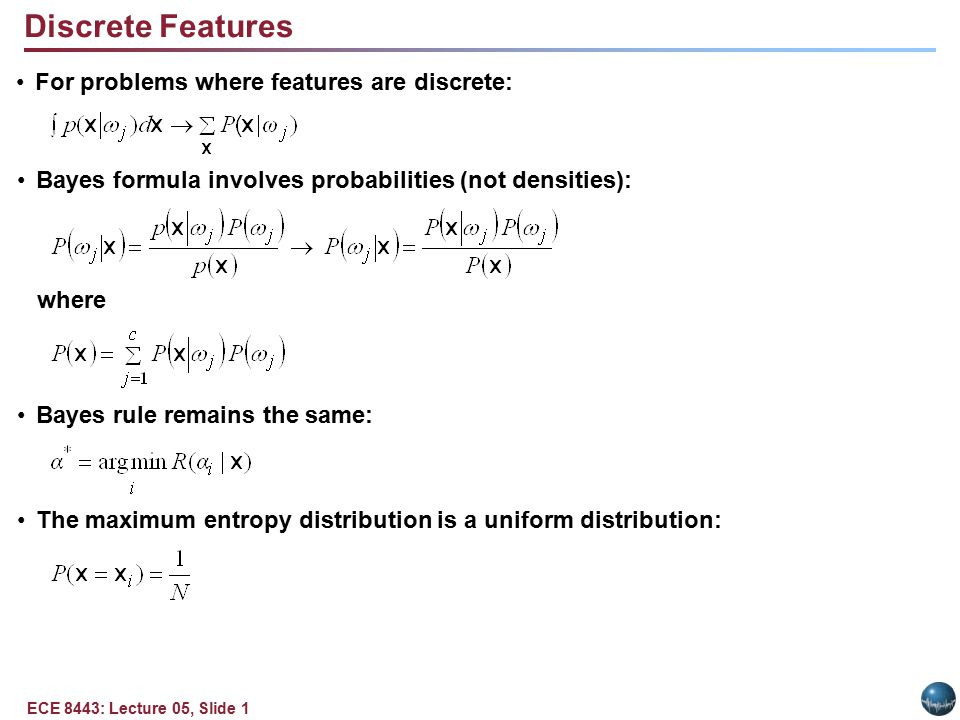 ECE 8443: Lecture 05, Slide 1 For problems where features are discrete: Bayes formula involves probabilities (not densities): where Bayes rule remains the same: The maximum entropy distribution is a uniform distribution: Discrete Features