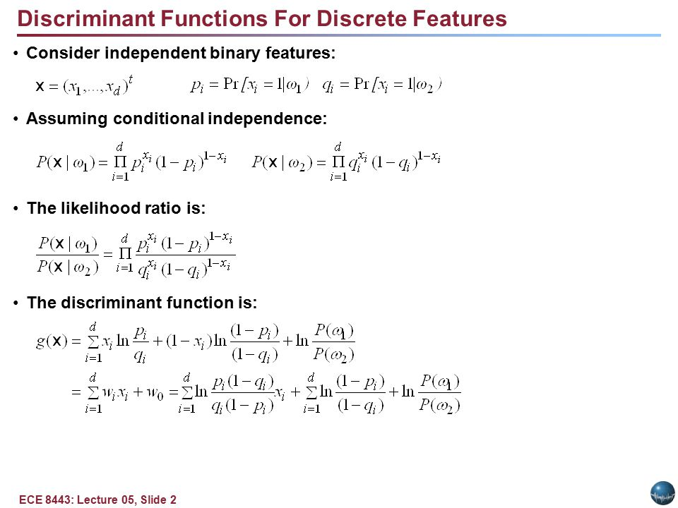 ECE 8443: Lecture 05, Slide 2 Consider independent binary features: Assuming conditional independence: The likelihood ratio is: The discriminant function is: Discriminant Functions For Discrete Features