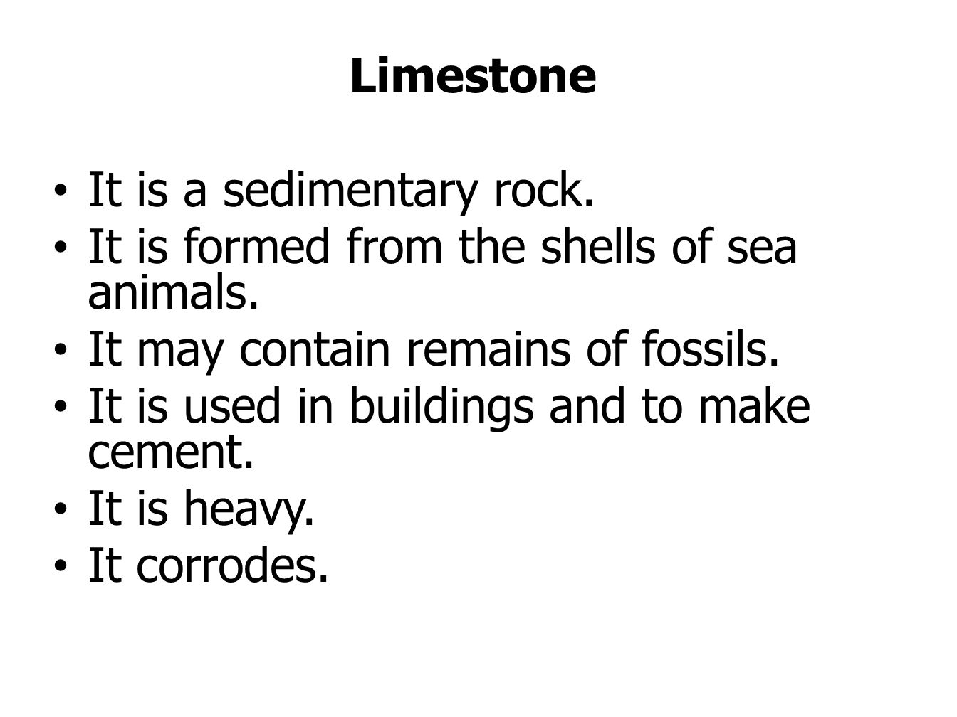 Limestone It is a sedimentary rock. It is formed from the shells of sea animals. It may contain remains of fossils. It is used in buildings and to mak