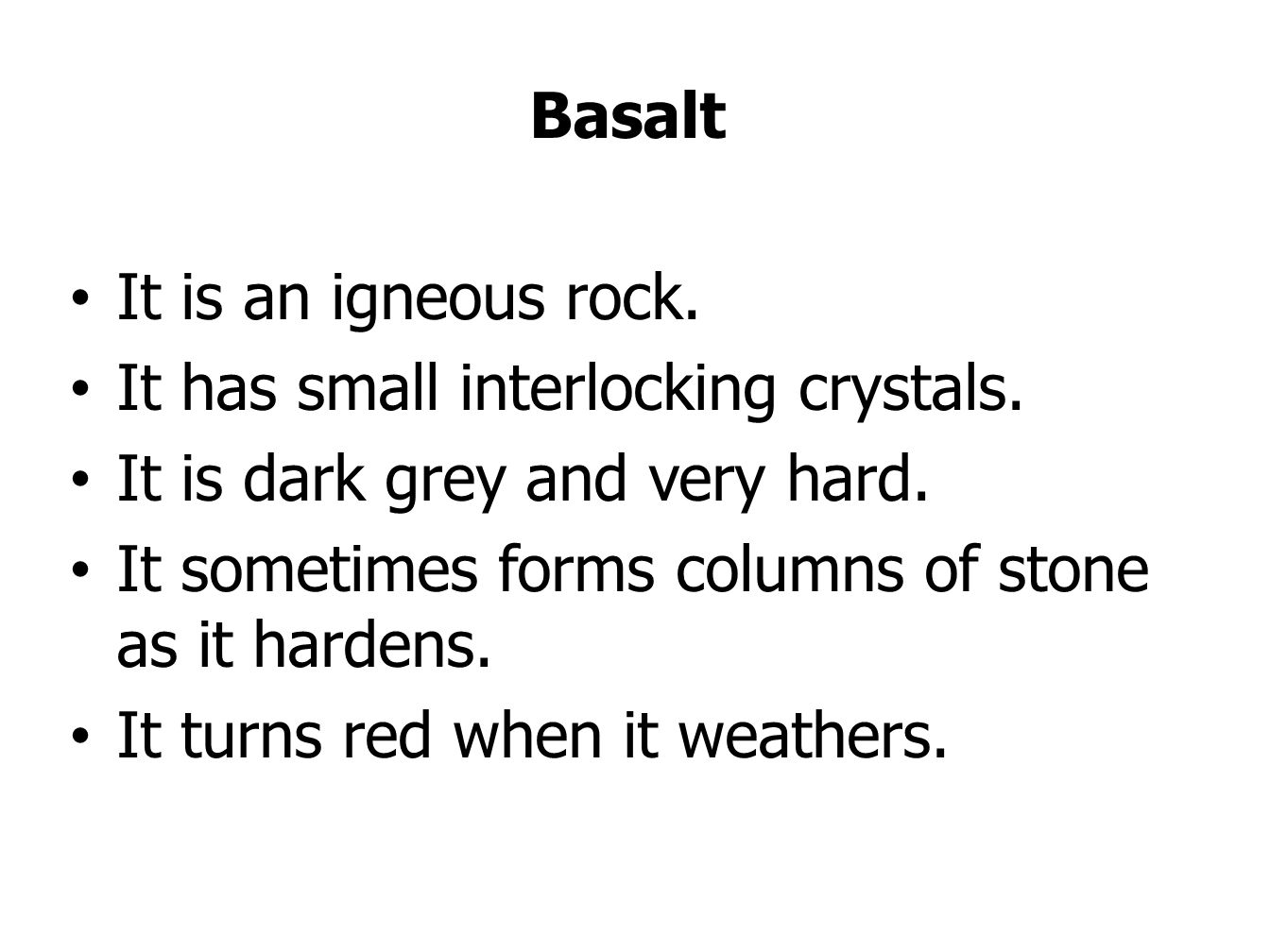 Basalt It is an igneous rock. It has small interlocking crystals. It is dark grey and very hard. It sometimes forms columns of stone as it hardens. It