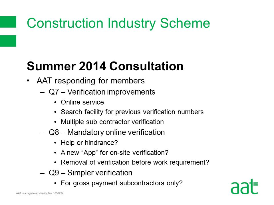 Summer 2014 Consultation AAT responding for members –Q7 – Verification improvements Online service Search facility for previous verification numbers Multiple sub contractor verification –Q8 – Mandatory online verification Help or hindrance.