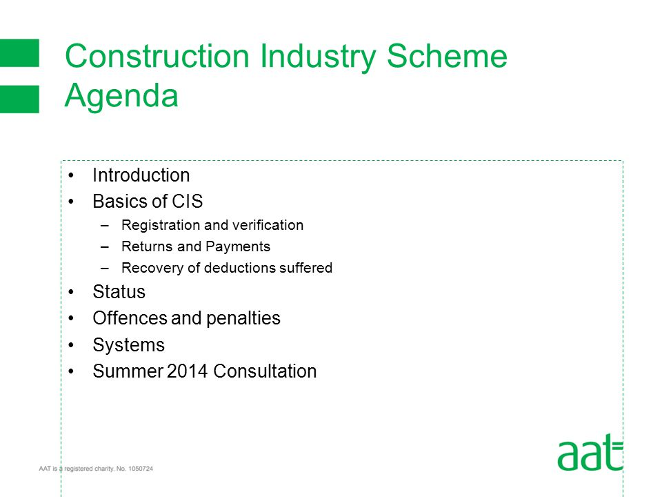 Introduction Basics of CIS –Registration and verification –Returns and Payments –Recovery of deductions suffered Status Offences and penalties Systems Summer 2014 Consultation Construction Industry Scheme Agenda
