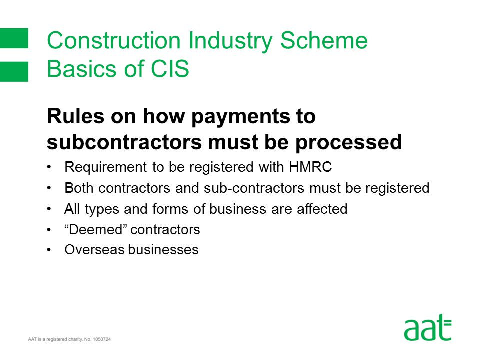 Rules on how payments to subcontractors must be processed Requirement to be registered with HMRC Both contractors and sub-contractors must be registered All types and forms of business are affected Deemed contractors Overseas businesses Construction Industry Scheme Basics of CIS