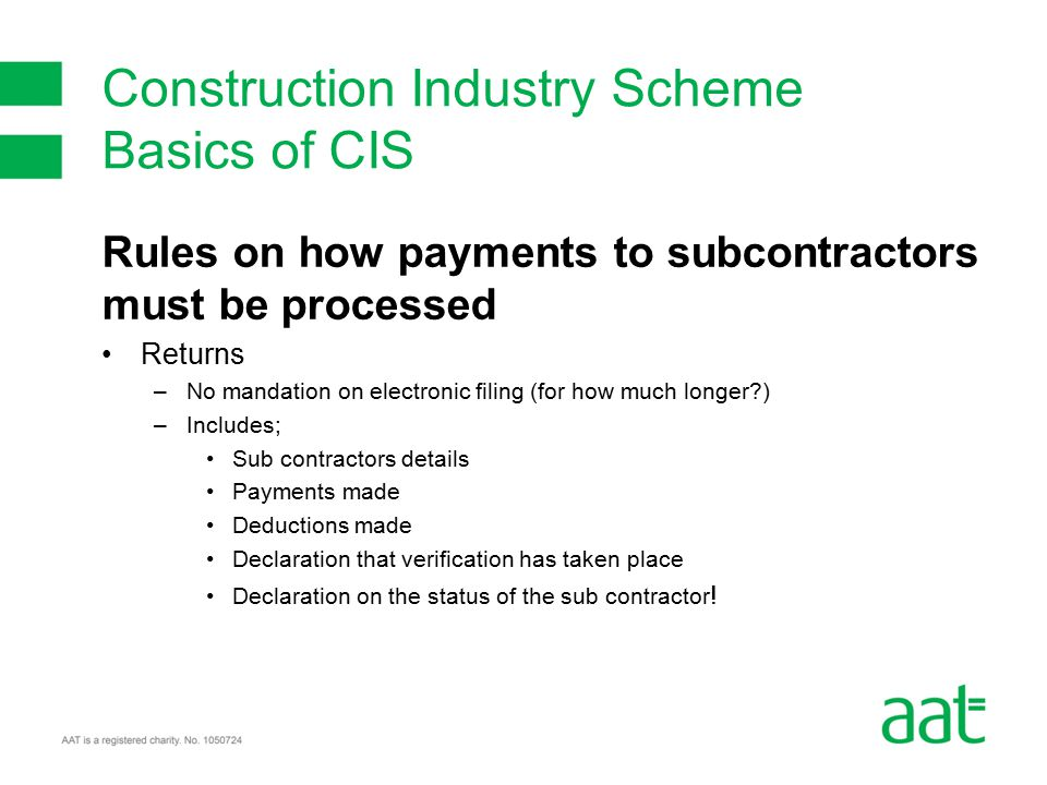Rules on how payments to subcontractors must be processed Returns –No mandation on electronic filing (for how much longer ) –Includes; Sub contractors details Payments made Deductions made Declaration that verification has taken place Declaration on the status of the sub contractor .