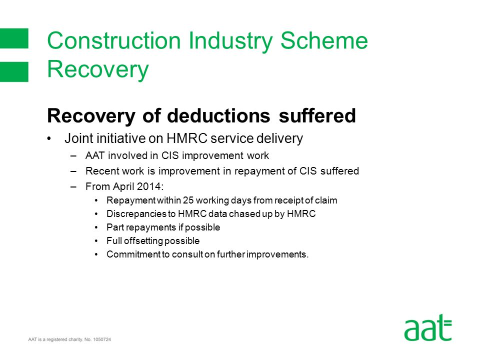 Recovery of deductions suffered Joint initiative on HMRC service delivery –AAT involved in CIS improvement work –Recent work is improvement in repayment of CIS suffered –From April 2014: Repayment within 25 working days from receipt of claim Discrepancies to HMRC data chased up by HMRC Part repayments if possible Full offsetting possible Commitment to consult on further improvements.