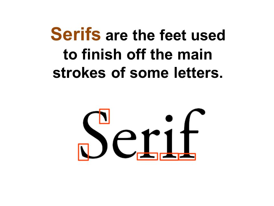 Serifs are the feet used to finish off the main strokes of some letters.