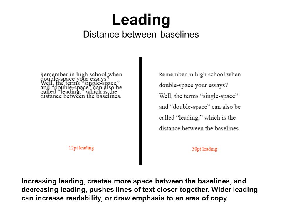 Increasing leading, creates more space between the baselines, and decreasing leading, pushes lines of text closer together. Wider leading can increase