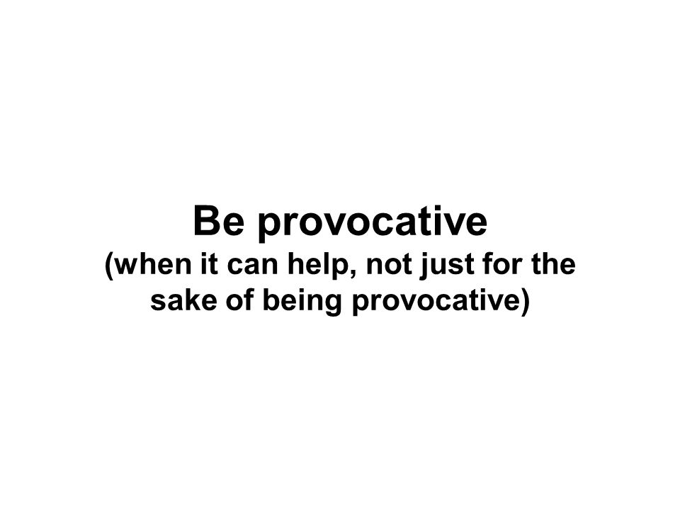 Be provocative (when it can help, not just for the sake of being provocative)