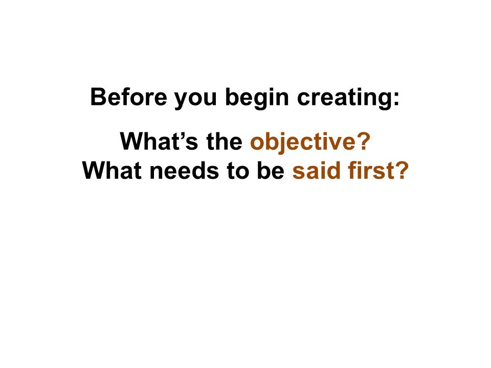 Before you begin creating: What's the objective What needs to be said first
