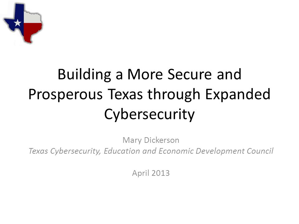 Building a More Secure and Prosperous Texas through Expanded Cybersecurity Mary Dickerson Texas Cybersecurity, Education and Economic Development Council April 2013
